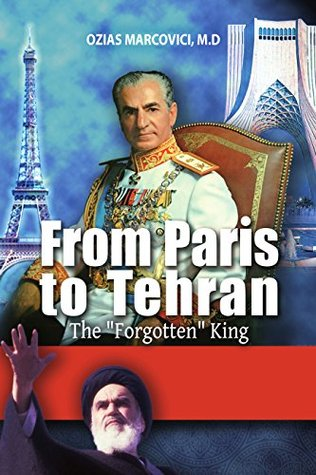 From Paris To Tehran - The Forgotten King: The Fascinating History of Iran, From the Persian Shah to Ayatollah Khomeini's Revolution