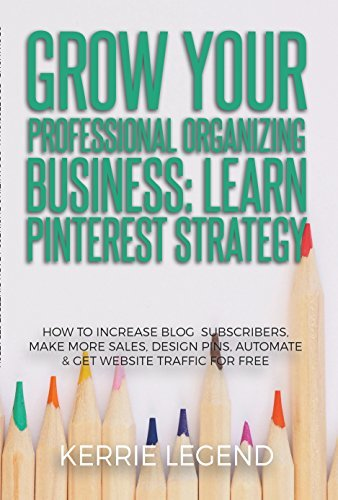 Grow Your Professional Organizing Business: Learn Pinterest Strategy: How to Increase Blog Subscribers, Make More Sales, Design Pins, Automate & Get Website Traffic for Free