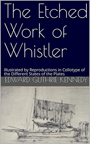 The Etched Work of Whistler: Illustrated by Reproductions in Collotype of the Different States of the Plates