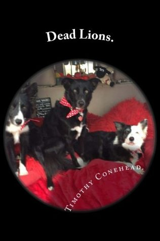 Dead Lions.: My Name is Timothy Conehead the Invincible and I'm a Border Collie.