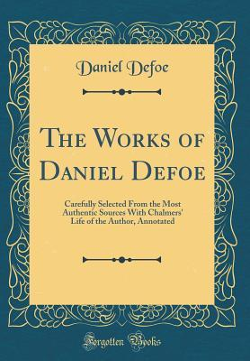 The Works of Daniel Defoe: Carefully Selected from the Most Authentic Sources with Chalmers' Life of the Author, Annotated