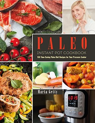 Paleo Instant Pot Cookbook: 150 Time-Saving Paleo Diet Recipes for Your Pressure Cooker