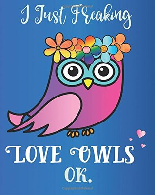 I Just Freaking Love Owls, OK: Journal Sassy Sarcastic Funny Gift Notebook, 8 x 10, 160 Lined Pages, Trendy Diary for Men, Women, CoWorkers, Boss (Oh Joy to Animal Gifts) (Volume 4)