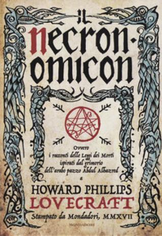 Il Necronomicon. Ovvero i racconti delle Leggi dei Morti ispirati dal grimorio dell'arabo pazzo Abdul Alhazred a Howard Philip Lovecraft