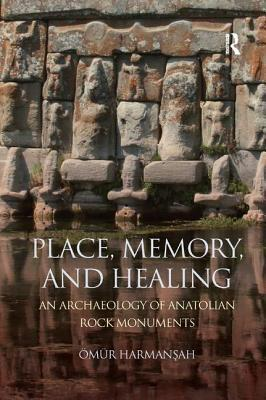Place, Memory, and Healing Pbd: An Archaeology of Anatolian Rock Monuments