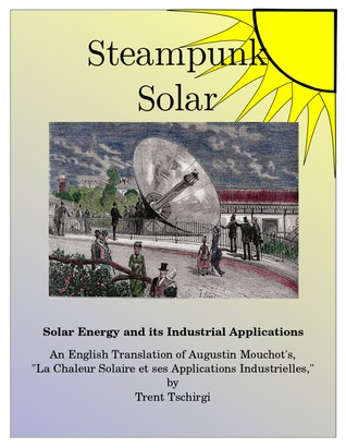 SteamPunk Solar: Solar Heat and its Industrial Applications. An English Translation of Augustin Mouchot's 1869 Classic, 'La Chaleur Solaire et ses Applications Industrielles