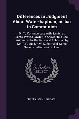 Differences in Judgment about Water-Baptism, No Bar to Communion: Or, to Communicate with Saints, as Saints, Proved Lawful: In Answer to a Book Written by the Baptists, and Published by Mr. T. P. and Mr. W. K. Entituled, Some Serious Reflections on That