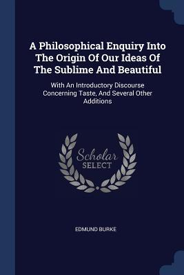 A Philosophical Enquiry Into the Origin of Our Ideas of the Sublime and Beautiful: With an Introductory Discourse Concerning Taste, and Several Other Additions