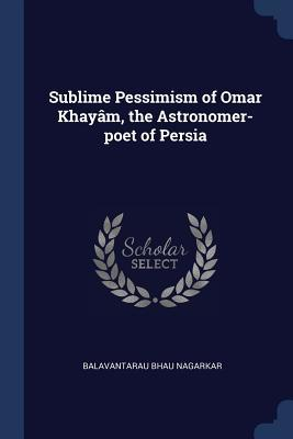 Sublime Pessimism of Omar Khay�m, the Astronomer-Poet of Persia