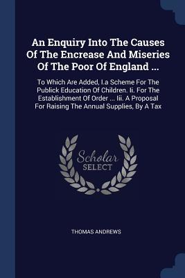 An Enquiry Into the Causes of the Encrease and Miseries of the Poor of England ...: To Which Are Added, I.a Scheme for the Publick Education of Children. II. for the Establishment of Order ... III. a Proposal for Raising the Annual Supplies, by a Tax