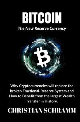 Bitcoin: The New Reserve Currency: Why Cryptocurrencies Will Replace the Broken Fractional-Reserve System and How to Benefit from the Largest Wealth Transfer in History.