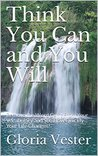 Think You Can and You Will: Remove the Word Can't From Your Vocabulary and See How Quickly Your Life Changes!
