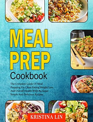 Meal Prep Cookbook: The Complete Guide Of Meal Prepping For Clean Eating Weight Loss And Overall Health With 89 Super Simple And Delicious Recipes