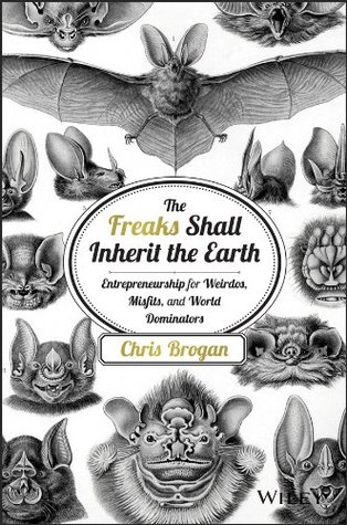 b1d2bd171 The Freaks Shall Inherit the Earth: Entrepreneurship for Weirdos, Misfits,  and World Dominators by Chris Brogan