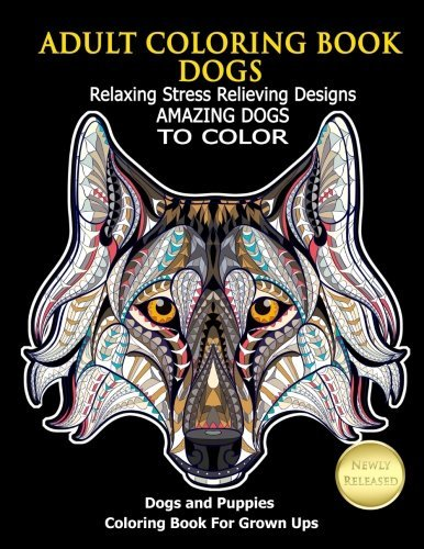 Adult Coloring Book Dogs: Relaxing Stress Relieving Designs Amazing Dogs To Color: Dogs and Puppies Coloring Book For Grown Ups