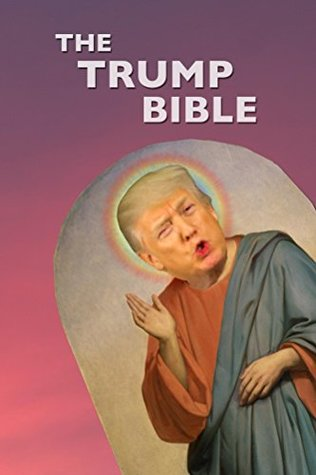 The Trump Bible: A New NewTestament from our Orange Lord and Savior