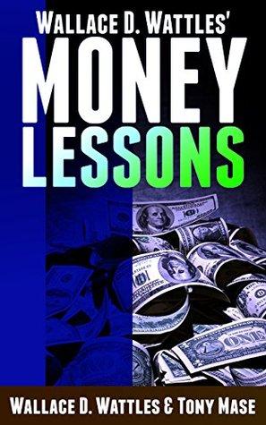 Wallace D. Wattles' Money Lessons (Wallace D. Wattles' & Elizabeth Towne's Money Lessons Book 1)