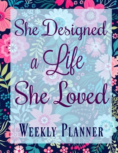 Weekly Planner: She Designed a Life She Loved (Lovely Fillable Organizer Planner Notebook-Extra Large Size Quote-Schedule Your Day-Start At Any Time for the New Year) (Volume 2)