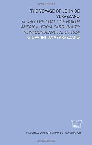 The voyage of John de Verazzano: along the coast of North America, from Carolina to Newfoundland, A. D. 1524