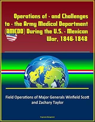 Operations of - and Challenges to - the Army Medical Department (AMEDD) During the U.S. - Mexican War, 1846-1848: Field Operations of Major Generals Winfield Scott and Zachary Taylor