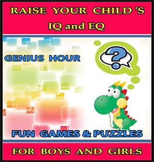 Raise Your Child's IQ & EQ : Fun Brain Games & Cool Puzzles For Kids. - Children's books for Boys & Girls 3 - 8 Years Old. - On Becoming a Genius (ILLUSTRATED): Raise Your Child's IQ & EQ