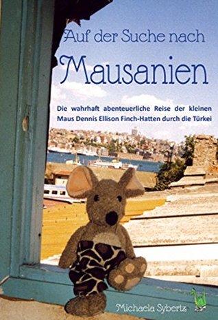 Auf der Suche nach Mausanien - Eine Reise durch die Türkei: Die wahrhaft abenteuerliche Reise der kleinen Maus Dennis Ellison Finch-Hatten durch die Türkei