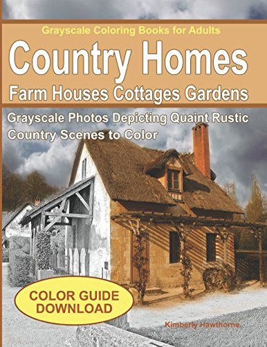 Grayscale Coloring Books for Adults: Country Homes, Farm Houses, Cottages: Grayscale Photos of Quaint Rustic Country Scenes, Country Homes, Farm Houses, Cottages, Gardens, Rural Landscapes and More