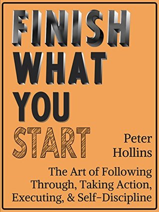 Finish What You Start: The Art of Following Through, Taking Action, Executing, Self-Discipline