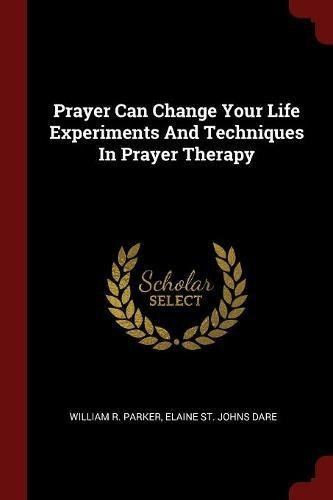 Prayer Can Change Your Life Experiments and Techniques in Prayer Therapy