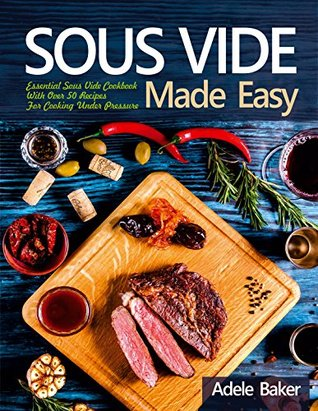 Sous Vide Made Easy: Essential Sous Vide Cookbook With Over 50 Recipes for Cooking Under Pressure