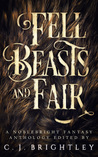 Fell Beasts and Fair: A Noblebright Fantasy Anthology