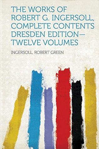 The Works of Robert G. Ingersoll, Complete Contents Dresden Edition-Twelve Volumes