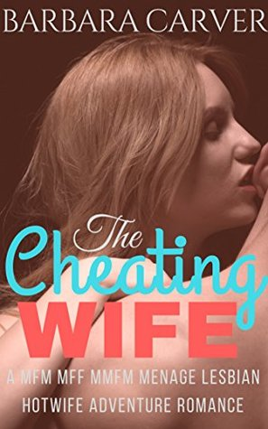 The Cheating Wife: A MFM MFF MMFM Menage Lesbian Hotwife Adventure Romance