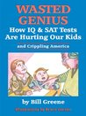 Wasted Genius, How IQ and SAT Tests Are Hurting Our Kids and Crippling America