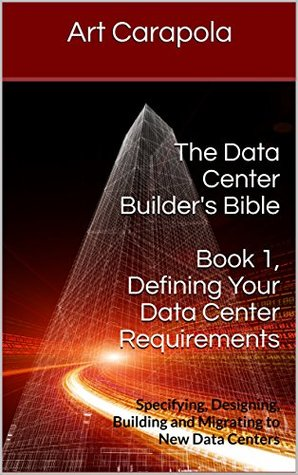 The Data Center Builder's Bible - Book 1: Defining Your Data Center Requirements: Specifying, Designing, Building and Migrating to New Data Centers