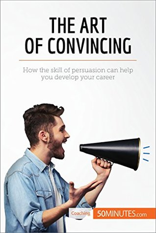 The Art of Convincing: How the skill of persuasion can help you develop your career