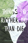 Things I'd Rather Do Than Die by Christine Hurley Deriso