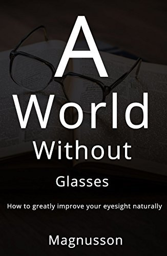 A world without glasses: How to greatly improve your eyesight naturally