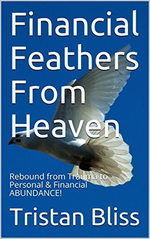 Financial Feathers From Heaven: Rebound from Trauma to Personal & Financial ABUNDANCE!