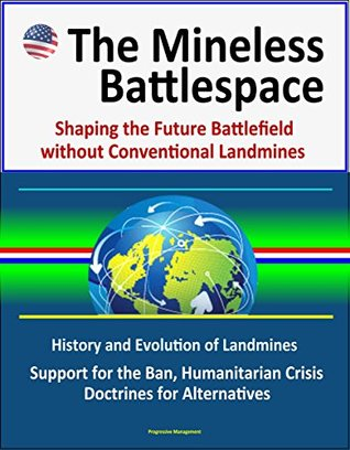 The Mineless Battlespace: Shaping the Future Battlefield without Conventional Landmines - History and Evolution of Landmines, Support for the Ban, Humanitarian Crisis, Doctrines for Alternatives