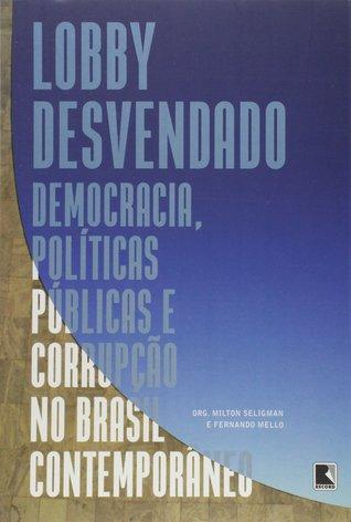 Lobby Desvendado: Democracia, Políticas Públicas e Corrupção no Brasil Contemporâneo