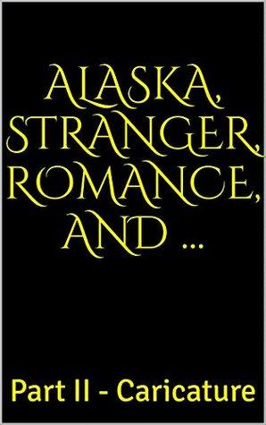 Alaska, Stranger, Romance, and ...: Part II - Caricature