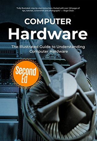 Computer Hardware: The Illustrated Guide to Understanding Computer Hardware (Computer Fundamentals Book 4)
