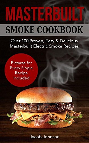 Masterbuilt Smoker Cookbook: Over 100 Proven, Easy & Delicious Masterbuilt Electric Smoker Recipes for Your Whole Family. The Ultimate Masterbuilt Electric ... Cookbook - Pictures for Every Recipe.
