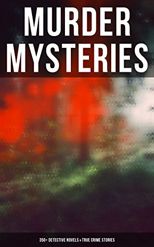 MURDER MYSTERIES: 350+ Detective Novels & True Crime Stories: Sherlock Holmes, Hercule Poirot Cases, P. C. Lee Series, Father Brown Stories, Dr. Thorndyke Cases, Eugéne Valmont Stories and many more