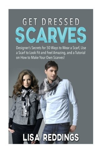Get Dressed: Scarves: Designer's Secrets for 50 Ways to Wear a Scarf, Use a Scarf to Look Fit and Feel Amazing, and a Tutorial on How to Make Your Own Scarves!