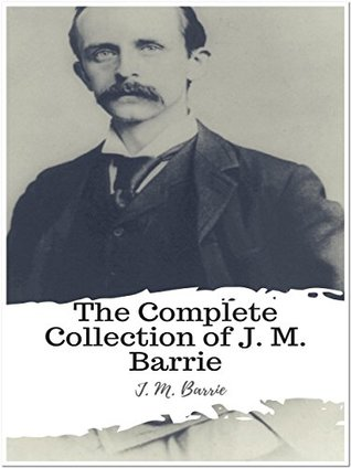 The Complete Collection of J. M. Barrie: (26 Complete Works of J. M. Barrie Including Peter Pan, Peter and Wendy, Peter Pan in Kensington Gardens, When a Man's Single, My Lady Nicotine, And More)