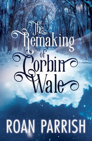 The Remaking of Corbin Wale by Roan Parrish