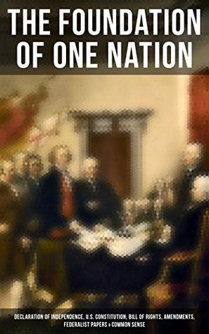 The Foundation of one Nation: Declaration of Independence, U.S. Constitution, Bill of Rights, Amendments, Federalist Papers & Common Sense: Creating America ... Landmark Documents that Shaped a New Nation