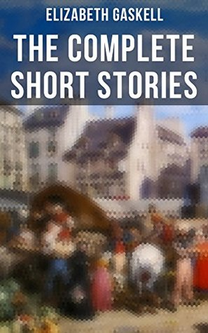 The Complete Short Stories of Elizabeth Gaskell: Collection of 40+ Classic Victorian Tales, Including Round the Sofa, My Lady Ludlow, Cousin Phillis, The ... of John Middleton, The Manchester Marriage…